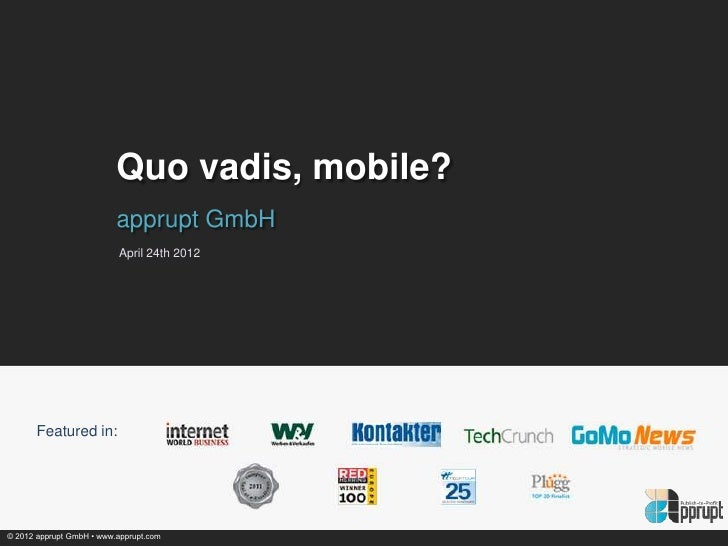 Quo vadis, mobile?                          apprupt GmbH                          April 24th 2012       Featured in:© 2012...
