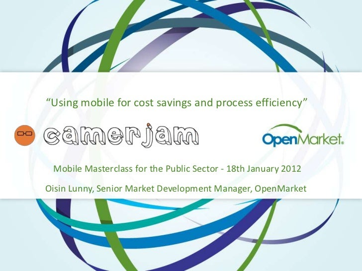 """Using mobile for cost savings and process efficiency"" Mobile Masterclass for the Public Sector - 18th January 2012Oisin L..."