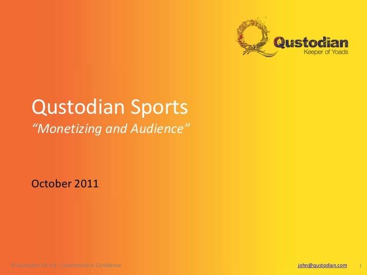 "Qustodian Sports        ""Monetizing and Audience""        October 2011© Qustodian UK Ltd – Commercial in Confidence   john@..."