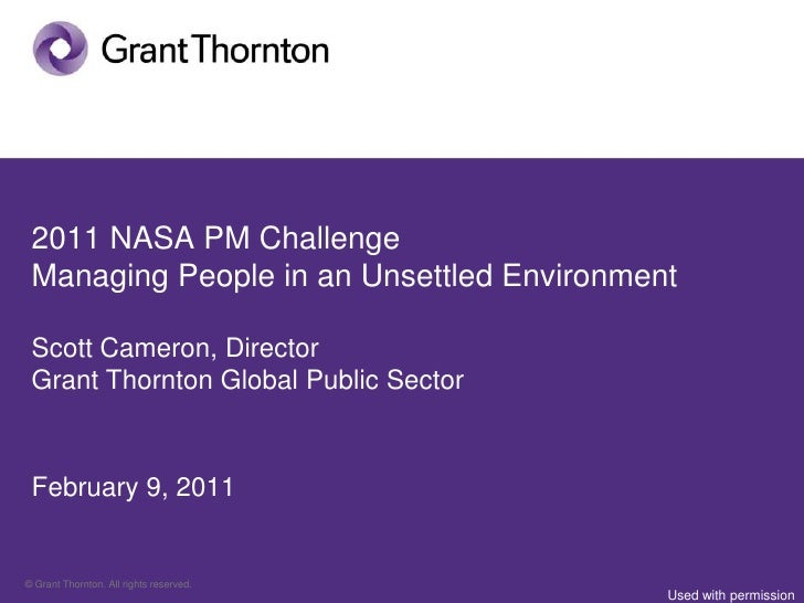 2011 NASA PM Challenge Managing People in an Unsettled Environment Scott Cameron, Director Grant Thornton Global Public Se...
