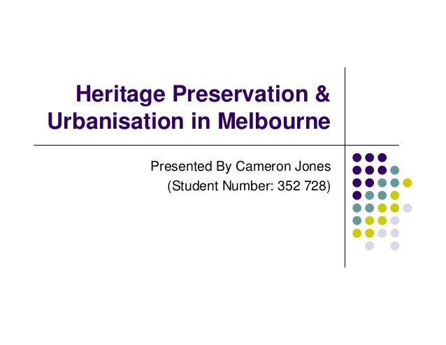 Heritage Preservation & Urbanisation in Melbourne Presented By Cameron Jones (Student Number: 352 728)