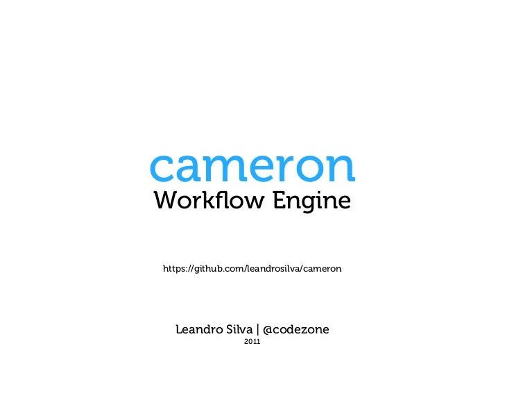 cameronWorkflow Enginehttps://github.com/leandrosilva/cameron  Leandro Silva | @codezone                 2011