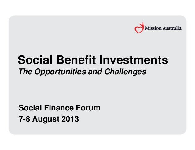 Social Benefit Investments The Opportunities and Challenges Social Finance Forum 7-8 August 2013