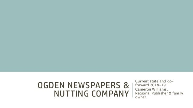 OGDEN NEWSPAPERS & NUTTING COMPANY Current state and go- forward 2018-19 Cameron Williams, Regional Publisher & family own...