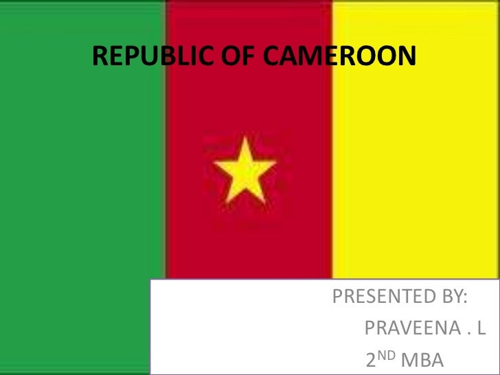 REPUBLIC OF CAMEROON              PRESENTED BY:                 PRAVEENA . L                 2ND MBA