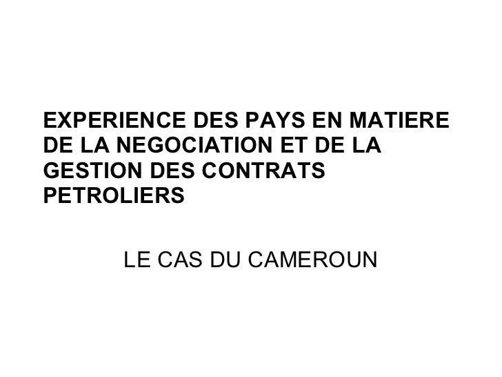 EXPERIENCE DES PAYS EN MATIERE DE LA NEGOCIATION ET DE LA GESTION DES CONTRATS PETROLIERS LE CAS DU CAMEROUN