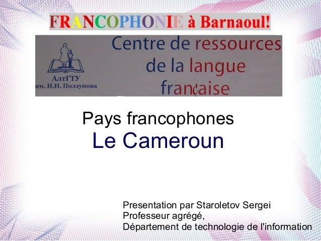 Pays francophones Le Cameroun Presentation par Staroletov Sergei Professeur agrégé, Département de technologie de l'inform...