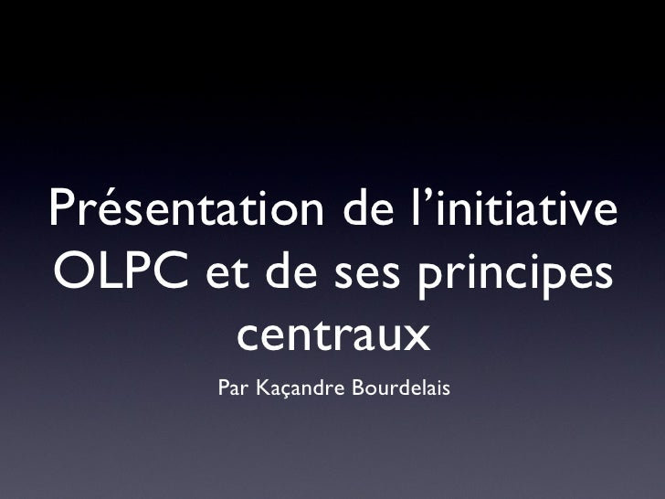 Présentation de l'initiative OLPC et de ses principes centraux <ul><li>Par Kaçandre Bourdelais </li></ul>