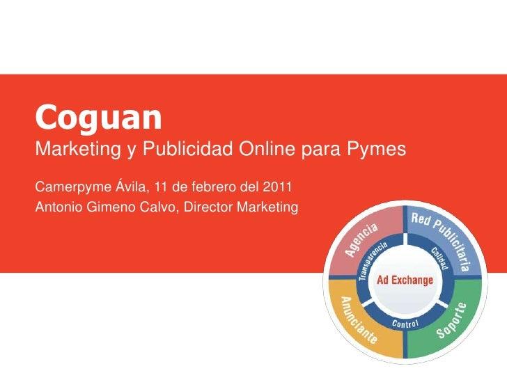Coguan<br />Marketing y Publicidad Online para Pymes<br />Camerpyme Ávila, 11 de febrero del 2011<br />Antonio Gimeno Calv...