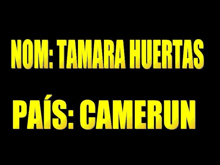 NOM: TAMARA HUERTAS PAÍS: CAMERUN