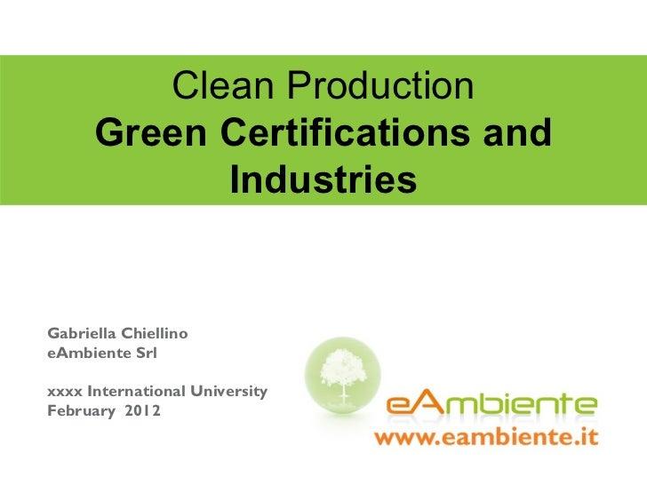 Clean Production Green Certifications and Industries Gabriella Chiellino eAmbiente Srl xxxx International University Febru...