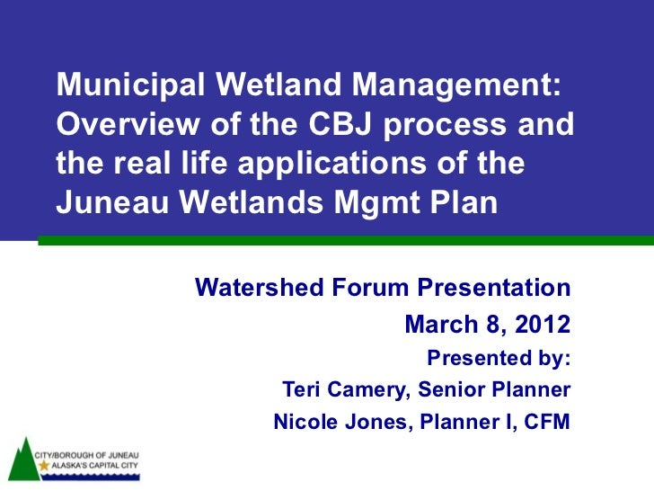 Municipal Wetland Management:Overview of the CBJ process andthe real life applications of theJuneau Wetlands Mgmt Plan    ...