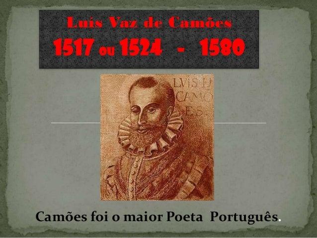 Luís Vaz de Camões  1517 ou 1524 - 1580Camões foi o maior Poeta Português.