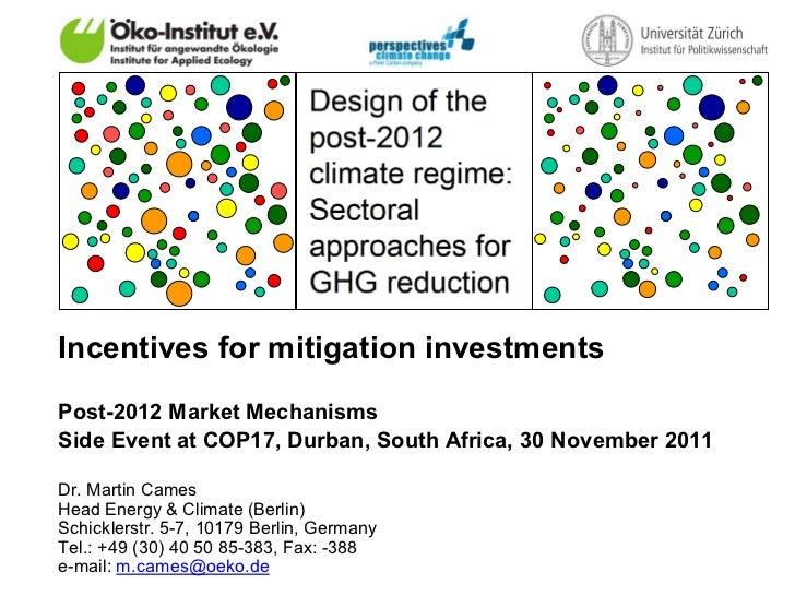 Incentives for mitigation investmentsPost-2012 Market MechanismsSide Event at COP17, Durban, South Africa, 30 November 201...