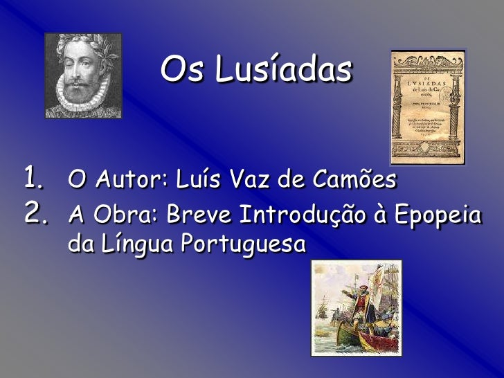 Os Lusíadas<br />O Autor: Luís Vaz de Camões<br />A Obra: Breve Introdução à Epopeia da Língua Portuguesa<br />