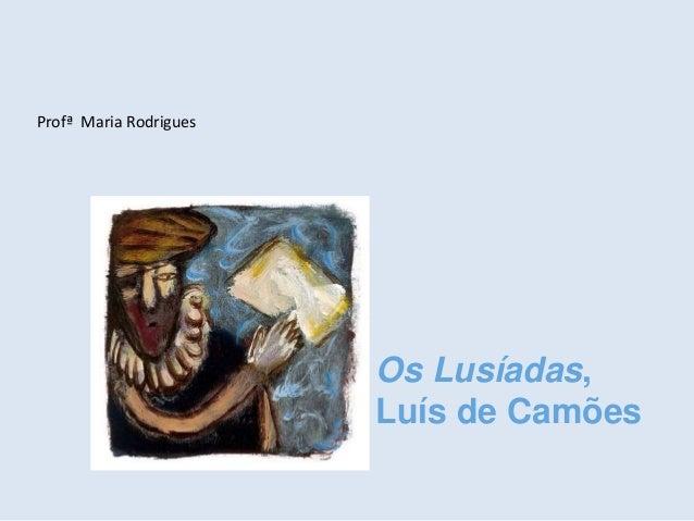 Os Lusíadas, Luís de Camões Profª Maria Rodrigues
