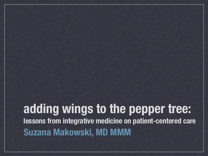 adding wings to the pepper tree:lessons from integrative medicine on patient-centered careSuzana Makowski, MD MMM