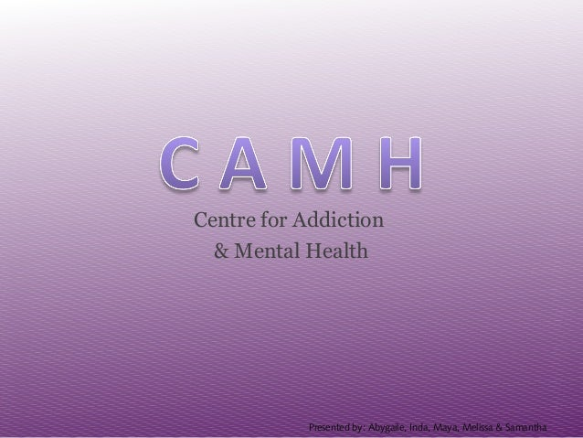 Centre for Addiction & Mental Health Presented by: Abygaile, Inda, Maya, Melissa & Samantha