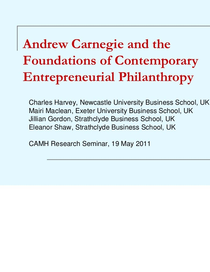 Andrew Carnegie and theFoundations of ContemporaryEntrepreneurial PhilanthropyCharles Harvey, Newcastle University Busines...