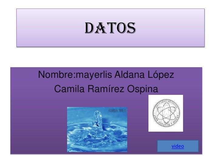 datos<br />Nombre:mayerlis Aldana López<br />Camila Ramírez Ospina<br />video<br />