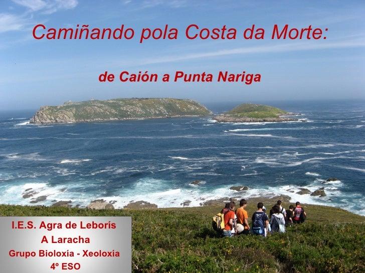 Camiñando pola Costa da Morte: de Caión a Punta Nariga I.E.S. Agra de Leborís  A Laracha Grupo Bioloxía - Xeoloxía  4º ESO