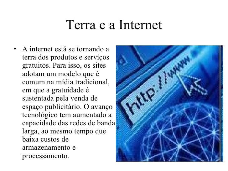 Terra e a Internet • A internet está se tornando a   terra dos produtos e serviços   gratuitos. Para isso, os sites   adot...