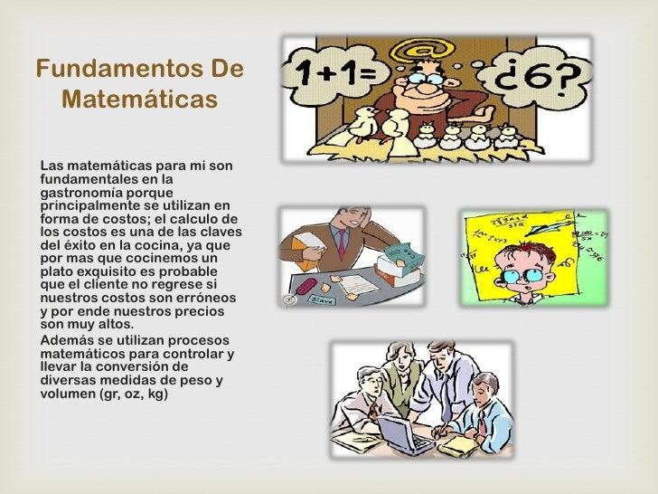 Fundamentos De  MatemáticasLas matemáticas para mi sonfundamentales en lagastronomía porqueprincipalmente se utilizan enfo...