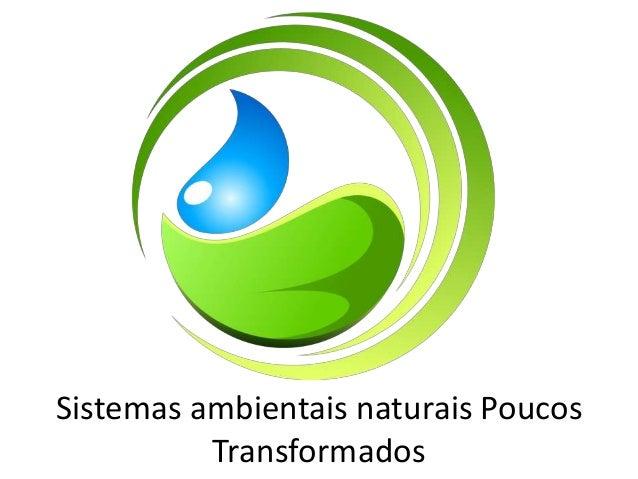 Sistemas ambientais naturais Poucos Transformados
