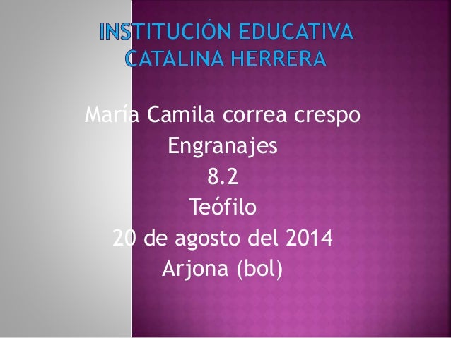 María Camila correa crespo Engranajes 8.2 Teófilo 20 de agosto del 2014 Arjona (bol)