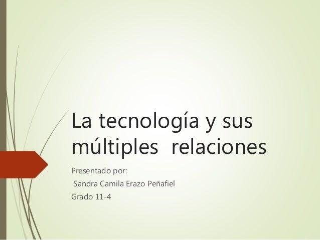 La tecnología y sus múltiples relaciones Presentado por: Sandra Camila Erazo Peñafiel Grado 11-4