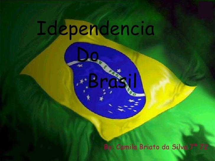 By: Camila Briato da Silva 7ª 72 Idependencia Do Brasil