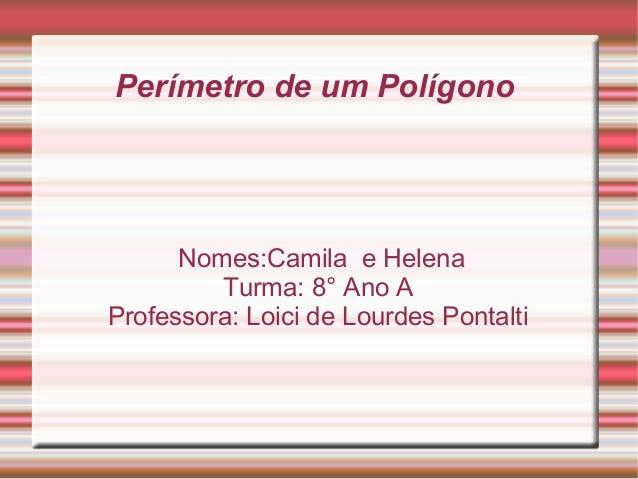 Perímetro de um PolígonoNomes:Camila e HelenaTurma: 8° Ano AProfessora: Loici de Lourdes Pontalti