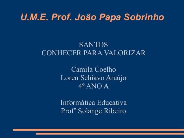 U.M.E. Prof. João Papa Sobrinho            SANTOS    CONHECER PARA VALORIZAR           Camila Coelho        Loren Schiavo ...