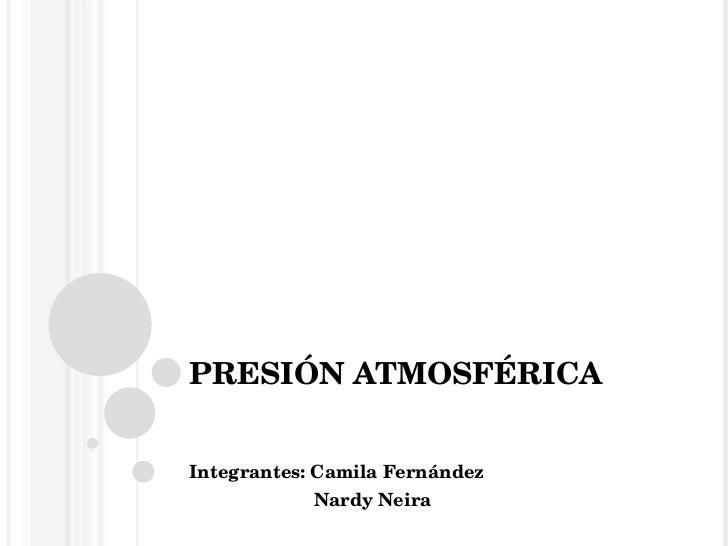 PRESIÓN ATMOSFÉRICA Integrantes: Camila Fernández  Nardy Neira