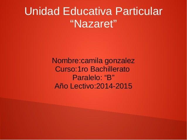 "Unidad Educativa Particular  ""Nazaret""  Nombre:camila gonzalez  Curso:1ro Bachillerato  Paralelo: ""B""  Año Lectivo:2014-20..."