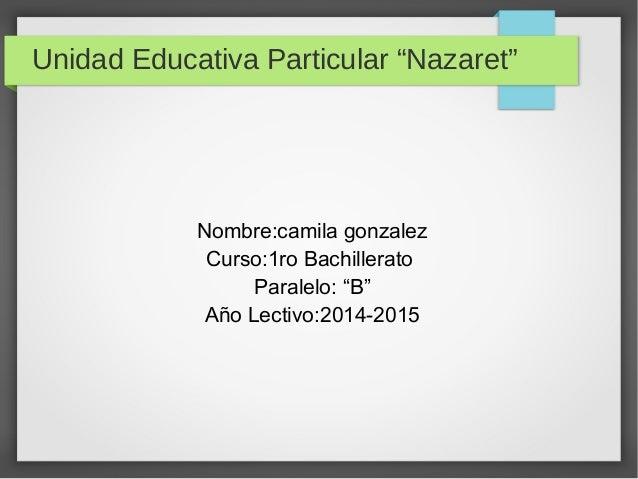 "Unidad Educativa Particular ""Nazaret""  Nombre:camila gonzalez  Curso:1ro Bachillerato  Paralelo: ""B""  Año Lectivo:2014-201..."