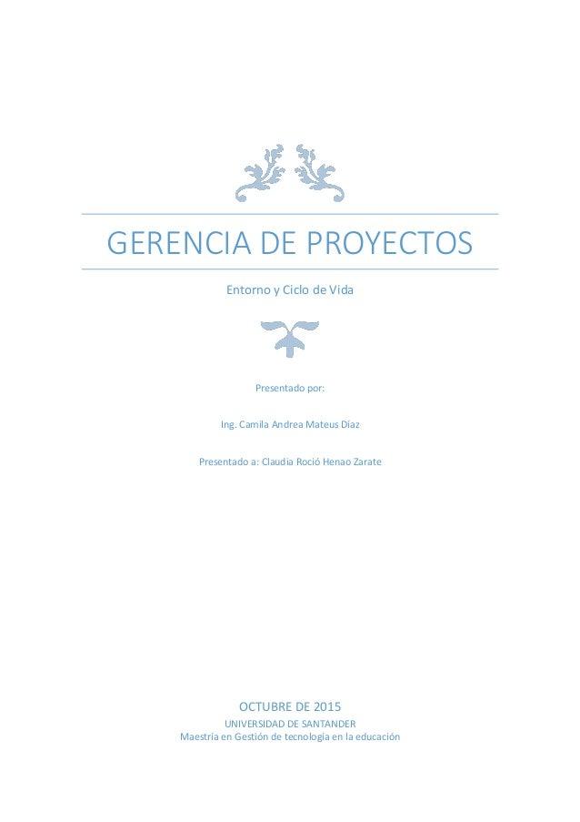 GERENCIA DE PROYECTOS Entorno y Ciclo de Vida Presentado por: Ing. Camila Andrea Mateus Díaz Presentado a: Claudia Roció H...
