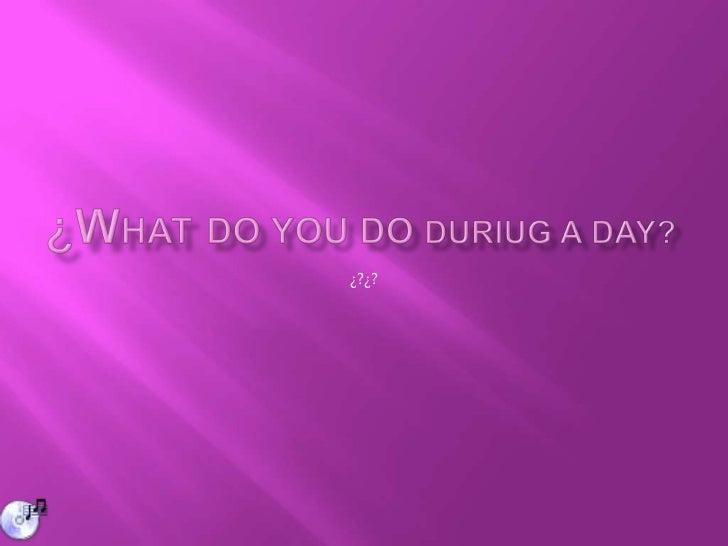 ¿Whatdo you do duriug a day?<br />¿?¿?<br />