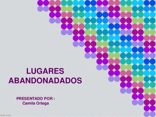 LUGARES  ABANDONADADOS  PRESENTADO POR :  Camila Ortega