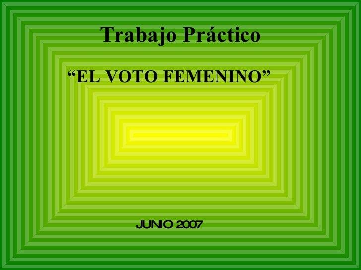 """Trabajo Práctico """" EL VOTO FEMENINO"""" JUNIO 2007"""