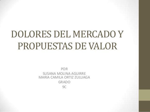DOLORES DEL MERCADO Y PROPUESTAS DE VALOR POR SUSANA MOLINA AGUIRRE MARIA CAMILA ORTIZ ZULUAGA GRADO 9C