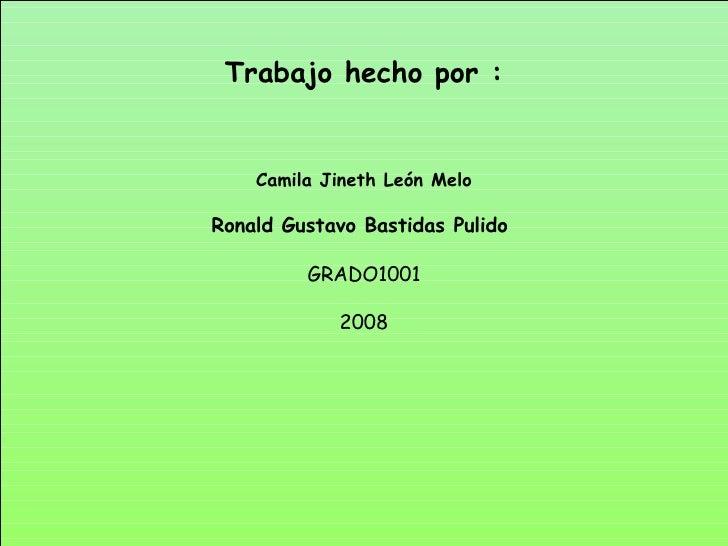 Trabajo hecho por : Camila Jineth León Melo Ronald Gustavo Bastidas Pulido  GRADO1001 2008