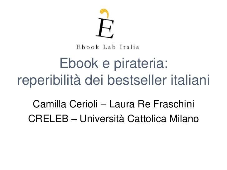 Ebook e pirateria:reperibilità dei bestseller italiani   Camilla Cerioli – Laura Re Fraschini  CRELEB – Università Cattoli...