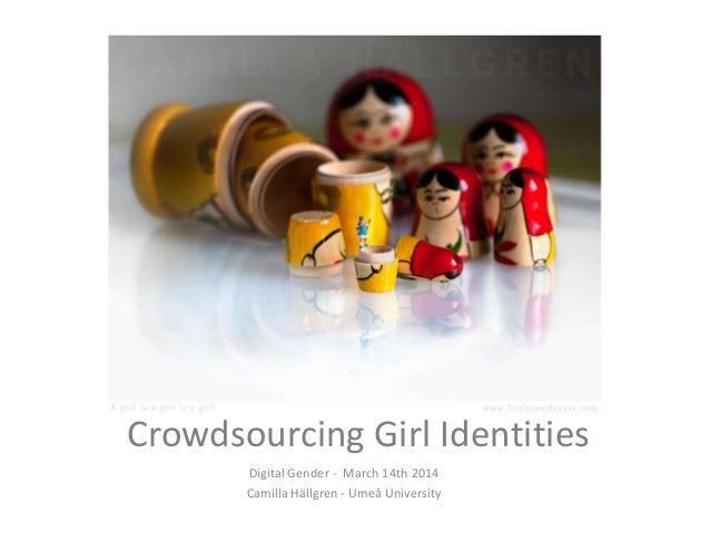 Crowdsourcing Girl Identities Digital Gender - March 14th 2014 Camilla Hällgren - Umeå University