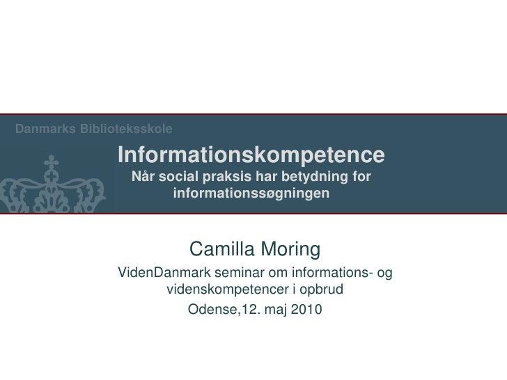 Camilla Moring<br />VidenDanmark seminar om informations- og videnskompetenceri opbrud<br />Odense,12. maj 2010<br />Infor...