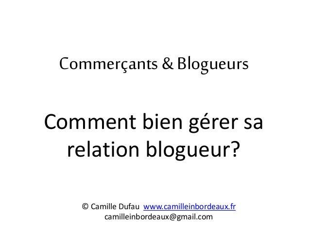 Commerçants & Blogueurs Comment bien gérer sa relation blogueur? © Camille Dufau www.camilleinbordeaux.fr camilleinbordeau...