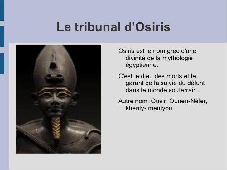 Le tribunal d'Osiris <ul><li>Osiris est le nom grec d'une divinité de la mythologie égyptienne. </li></ul><ul><li>C'est le...