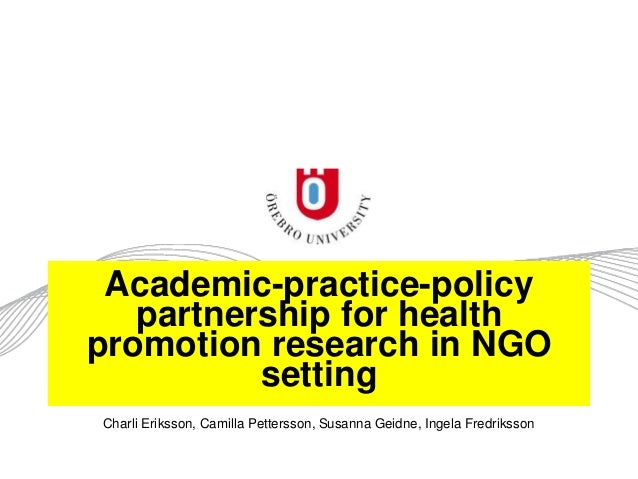Academic-practice-policy partnership for health promotion research in NGO setting Charli Eriksson, Camilla Pettersson, Sus...