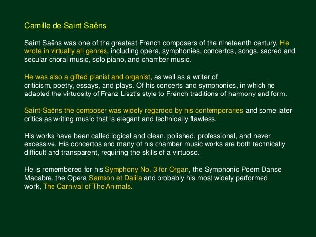 saint saens essay The piano concerto no 5 in f major, op 103, popularly known as the egyptian, was camille saint-saëns' last piano concertohe wrote it in 1896, 20 years after his fourth piano concerto, to play himself at his own jubilee concert on may 6 of that year this concert celebrated the fiftieth anniversary of his début at the salle pleyel in 1846.