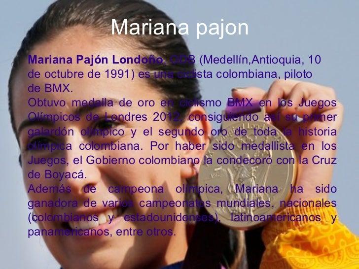Mariana pajonMariana Pajón Londoño, ODB (Medellín,Antioquia, 10de octubre de 1991) es una ciclista colombiana, pilotode BM...